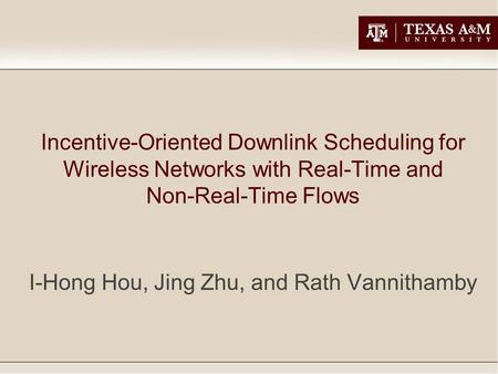 Incentive-Oriented Downlink Scheduling for Wireless Networks with Real-Time and Non-Real-Time Flows I-Hong Hou, Jing Zhu, and Rath Vannithamby.