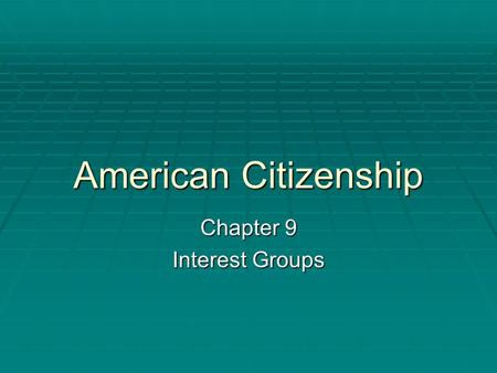 American Citizenship Chapter 9 Interest Groups. Section 1  The Nature of Interest Groups.