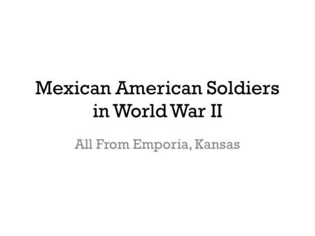 Mexican American Soldiers in World War II All From Emporia, Kansas.