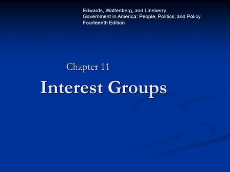 Interest Groups Chapter 11 Edwards, Wattenberg, and Lineberry Government in America: People, Politics, and Policy Fourteenth Edition.