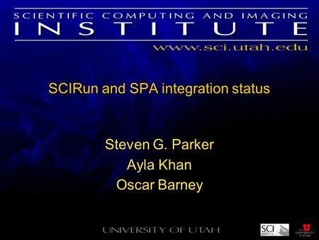 SCIRun and SPA integration status Steven G. Parker Ayla Khan Oscar Barney.