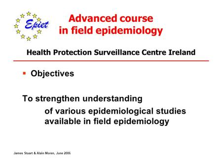 Advanced course in field epidemiology Health Protection Surveillance Centre Ireland  Objectives To strengthen understanding of various epidemiological.