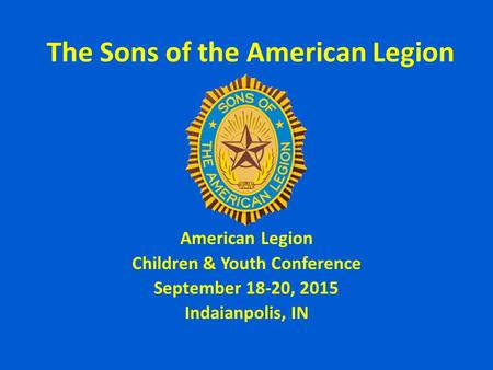 The Sons of the American Legion American Legion Children & Youth Conference September 18-20, 2015 Indaianpolis, IN.