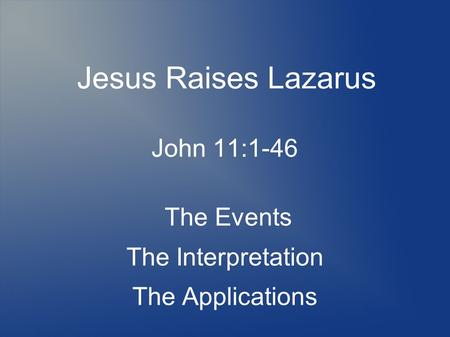 Jesus Raises Lazarus John 11:1-46 The Events The Interpretation The Applications.
