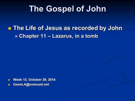 The Gospel of John The Life of Jesus as recorded by John The Life of Jesus as recorded by John Chapter 11 – Lazarus, in a tomb Chapter 11 – Lazarus, in.