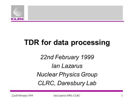 22nd February 1999Ian Lazarus NPG, CLRC1 TDR for data processing 22nd February 1999 Ian Lazarus Nuclear Physics Group CLRC, Daresbury Lab.