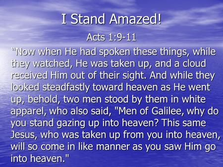 "I Stand Amazed! Acts 1:9-11 ""Now when He had spoken these things, while they watched, He was taken up, and a cloud received Him out of their sight. And."