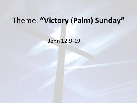 "Theme: ""Victory (Palm) Sunday"" John 12:9-19. John 12:9-19 Meanwhile a large crowd of Jews found out that Jesus was there (in Bethany) and came, not only."