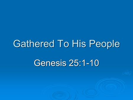 Gathered To His People Genesis 25:1-10. Introduction  Death is a universal sentence Disease, accident, old age Disease, accident, old age One fate (Ecclesiastes.