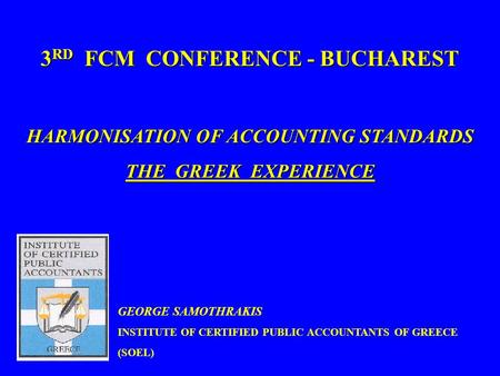 1 3 RD FCM CONFERENCE - BUCHAREST HARMONISATION OF ACCOUNTING STANDARDS THE GREEK EXPERIENCE GEORGE SAMOTHRAKIS INSTITUTE OF CERTIFIED PUBLIC ACCOUNTANTS.