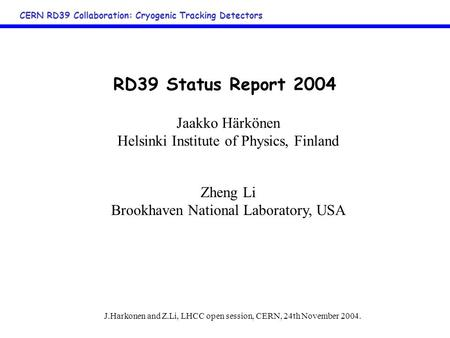 J.Harkonen and Z.Li, LHCC open session, CERN, 24th November 2004. CERN RD39 Collaboration: Cryogenic Tracking Detectors RD39 Status Report 2004 Jaakko.