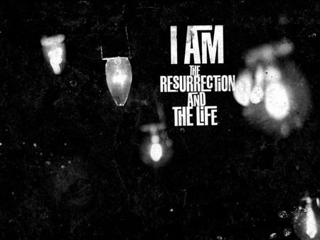 """I am the resurrection and the life. Anyone who believes in me will live, even though they die; and whoever lives by believing in me will never die"" John."