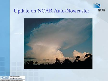 Update on NCAR Auto-Nowcaster Juneau, AK. The Auto-Nowcaster System An expert system which produces short-term (0-1 hr) forecasts of thunderstorm initiation,