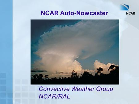 NCAR Auto-Nowcaster Convective Weather Group NCAR/RAL.