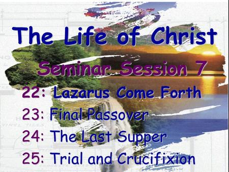 The Life of Christ Seminar Session 7 22: Lazarus Come Forth 23: Final Passover 24: The Last Supper 25: Trial and Crucifixion.