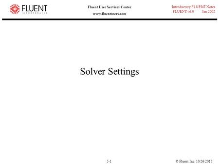 © Fluent Inc. 10/26/20155-1 Introductory FLUENT Notes FLUENT v6.0 Jan 2002 Fluent User Services Center www.fluentusers.com Solver Settings.