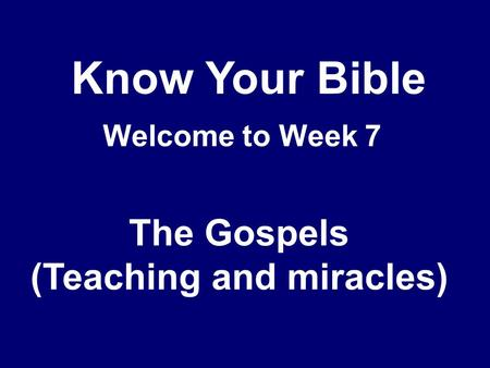 Know Your Bible Welcome to Week 7 The Gospels (Teaching and miracles)