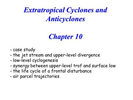 Extratropical Cyclones and Anticyclones Chapter 10 - case study - the jet stream and upper-level divergence - low-level cyclogenesis - synergy between.