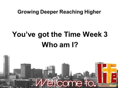 Growing Deeper Reaching Higher You've got the Time Week 3 Who am I?