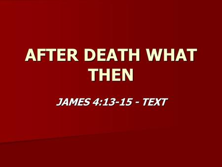 AFTER DEATH WHAT THEN JAMES 4:13-15 - TEXT. AFTER DEATH WHAT THEN JAMES 2:26 - DEATH DEFINED JAMES 2:26 - DEATH DEFINED ECCL. 12:7 – SPIRIT DOES NOT DIE.