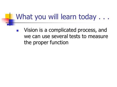 What you will learn today... Vision is a complicated process, and we can use several tests to measure the proper function.