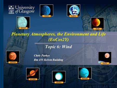 Planetary Atmospheres, the Environment and Life (ExCos2Y) Topic 6: Wind Chris Parkes Rm 455 Kelvin Building.