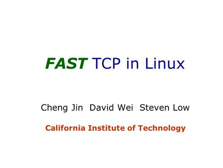 FAST TCP in Linux Cheng Jin David Wei Steven Low California Institute of Technology.