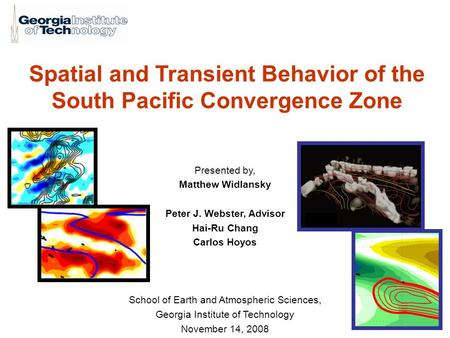 Spatial and Transient Behavior of the South Pacific Convergence Zone Presented by, Matthew Widlansky Peter J. Webster, Advisor Hai-Ru Chang Carlos Hoyos.