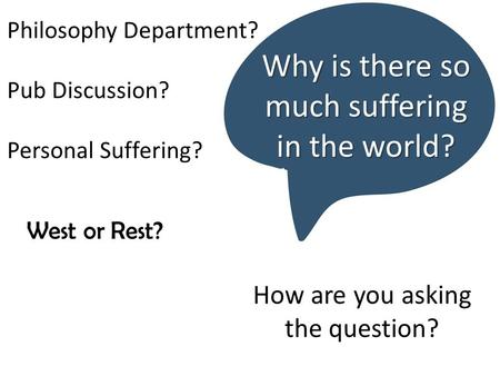 How are you asking the question? Why is there so much suffering in the world? Philosophy Department? Pub Discussion? Personal Suffering? West or Rest?