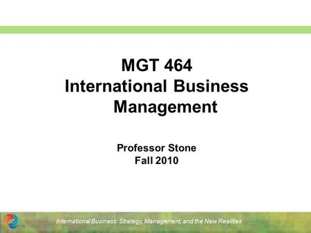 International Business: Strategy, Management, and the New Realities MGT 464 International Business Management Professor Stone Fall 2010.
