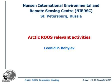 Arctic ROOS Foundation Meeting Luleå 18-19 December 2007 Nansen International Environmental and Remote Sensing Centre (NIERSC) St. Petersburg, Russia Arctic.