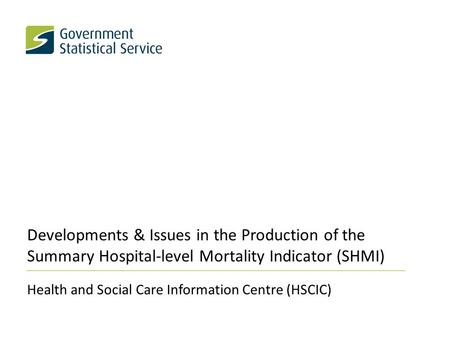 Developments & Issues in the Production of the Summary Hospital-level Mortality Indicator (SHMI) Health and Social Care Information Centre (HSCIC)