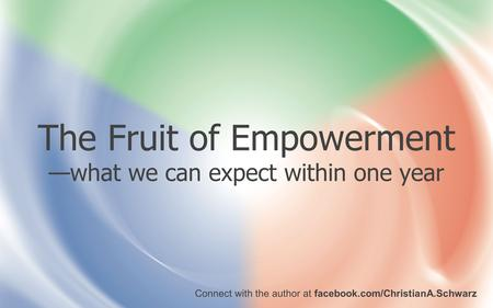 Connect with the author at facebook.com/ChristianA.Schwarz The Fruit of Empowerment —what we can expect within one year.