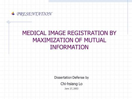 MEDICAL IMAGE REGISTRATION BY MAXIMIZATION OF MUTUAL INFORMATION Dissertation Defense by Chi-hsiang Lo June 27, 2003 PRESENTATION.