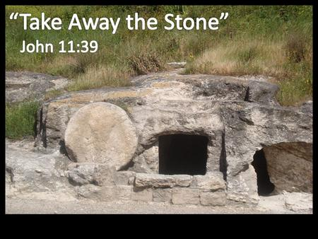 """Take away the stone."" ""Loose him, and let him go."""