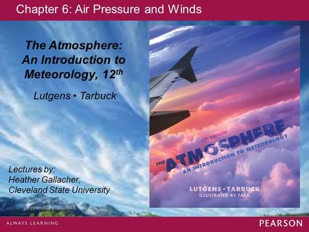 Copyright © 2013 Pearson Education, Inc. The Atmosphere: An Introduction to Meteorology, 12 th Lutgens Tarbuck Lectures by: Heather Gallacher, Cleveland.
