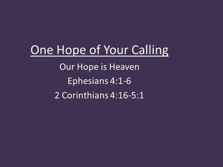 One Hope of Your Calling Our Hope is Heaven Ephesians 4:1-6 2 Corinthians 4:16-5:1.