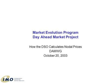 Market Evolution Program Day Ahead Market Project How the DSO Calculates Nodal Prices DAMWG October 20, 2003.