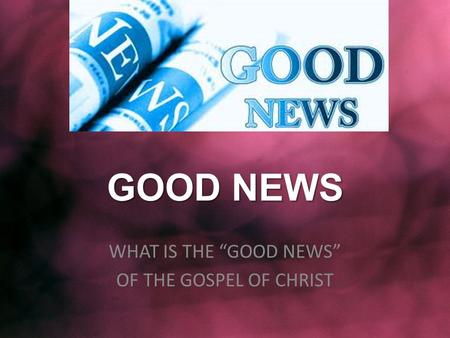 "GOOD NEWS WHAT IS THE ""GOOD NEWS"" OF THE GOSPEL OF CHRIST."