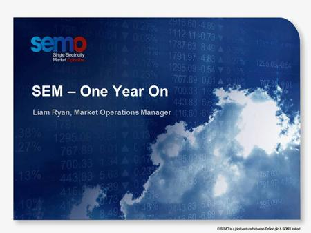 SEM – One Year On Liam Ryan, Market Operations Manager.