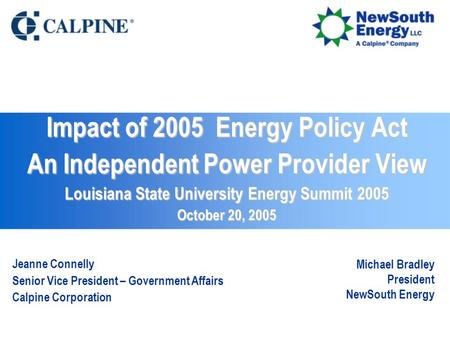 Impact of 2005 Energy Policy Act An Independent Power Provider View Louisiana State University Energy Summit 2005 October 20, 2005 Jeanne Connelly Senior.