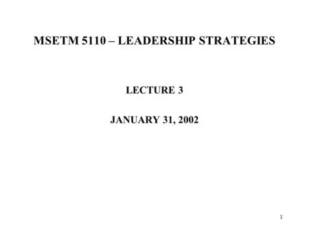 1 MSETM 5110 – LEADERSHIP STRATEGIES LECTURE 3 JANUARY 31, 2002.