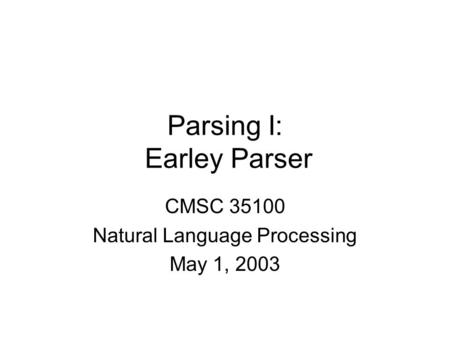 Parsing I: Earley Parser CMSC 35100 Natural Language Processing May 1, 2003.