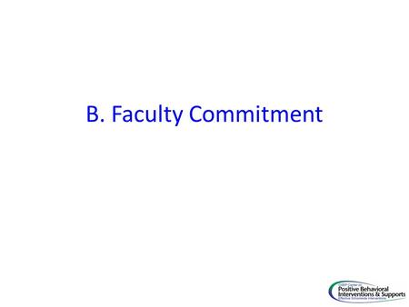B. Faculty Commitment. Core FeaturePBIS Implementation Goal B. Faculty Commitment 4. Faculty are aware of behavior problems across campus through regular.