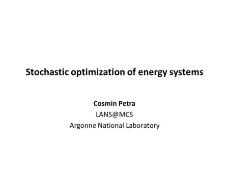 Stochastic optimization of energy systems Cosmin Petra Argonne National Laboratory.