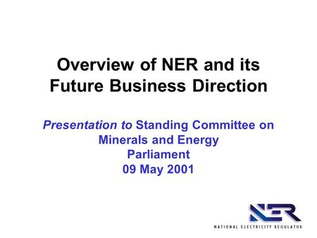 Overview of NER and its Future Business Direction Presentation to Standing Committee on Minerals and Energy Parliament 09 May 2001.
