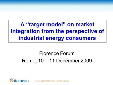 "Securing competitive energy for industry A ""target model"" on market integration from the perspective of industrial energy consumers Florence Forum Rome,"