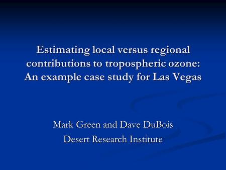 Estimating local versus regional contributions to tropospheric ozone: An example case study for Las Vegas Mark Green and Dave DuBois Desert Research Institute.