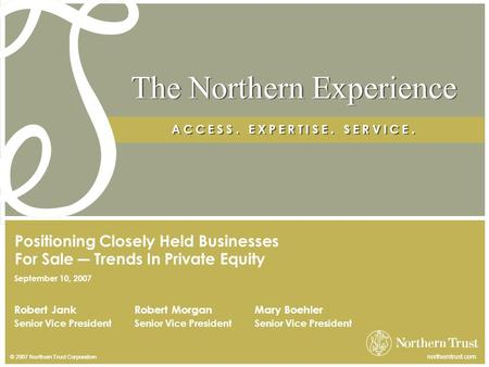 © 2007 Northern Trust Corporation northerntrust.com The Northern Experience A C C E S S. E X P E R T I S E. S E R V I C E. Robert Jank Senior Vice President.