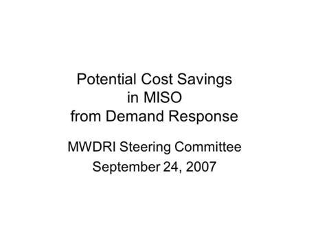 Potential Cost Savings in MISO from Demand Response MWDRI Steering Committee September 24, 2007.